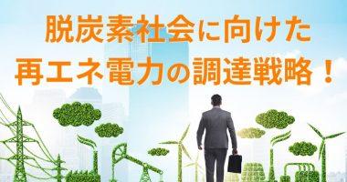 脱炭素社会に向けた再エネ電力の調達戦略!
